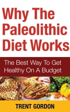 Why The Paleolithic Diet Works: The Best Way To Get Healthy On A Budget by Trent Gordon