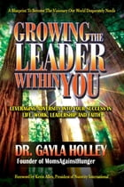 Growing The Leader Within You: Leveraging Adversity Into Your Success In Life, Work, Leadership and Faith by Dr Gayla Holley