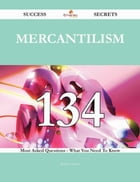 Mercantilism 134 Success Secrets - 134 Most Asked Questions On Mercantilism - What You Need To Know