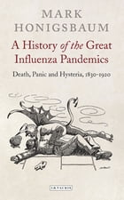 History of the Great Influenza Pandemics, A: Death, Panic and Hysteria, 1830-1920 by Mark Honigsbaum