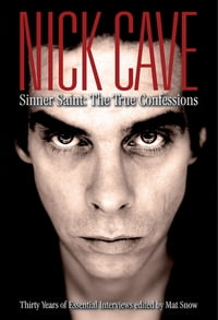 Nick Cave: Sinner Saint: The True Confessions