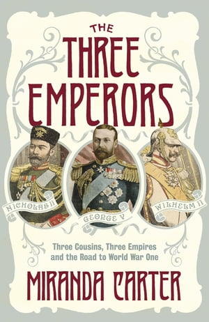 The Three Emperors Three Cousins,  Three Empires and the Road to World War One