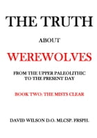 The Truth About Werewolves. Book Two: The Mists Clear.: From The Upper Paleolithic to the Present Day by David Wilson