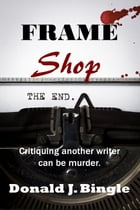 Frame Shop: Critiquing Another Writer Can Be Murder by Donald J. Bingle