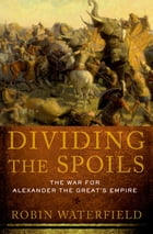 Dividing the Spoils: The War for Alexander the Great's Empire by Robin Waterfield
