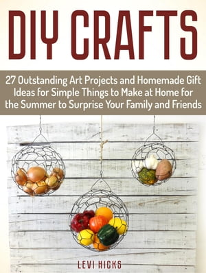 Diy Crafts: 27 Outstanding Art Projects and Homemade Gift Ideas for Simple Things to Make at Home for the Summer to Surprise Your Family and Friends