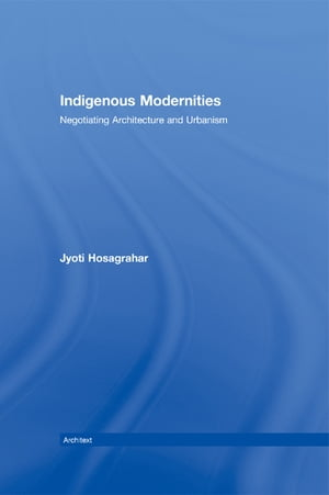 Indigenous Modernities Negotiating Architecture and Urbanism