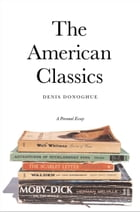 The American Classics: A Personal Essay by Professor Denis Donoghue