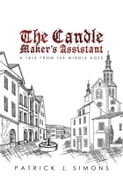 The Candle Maker`s Assistant: A tale from the middle ages by Patrick  J. Simons