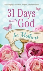 31 Days with God for Mothers: Encouraging Devotions, Prayers, and Quotations by Compiled by Barbour Staff