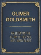 An Elegy on the Glory of Her Sex, Mrs. Mary Blaize by Oliver Goldsmith