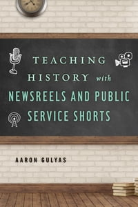 Teaching History with Newsreels and Public Service Shorts