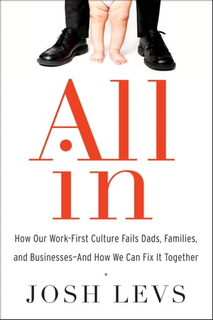 All In: How Our Work-First Culture Fails Dads, Families, and Businesses--And How We Can Fix It Together by Josh Levs
