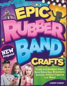 Epic Rubber Band Crafts: Totally Cool Gadget Gear, Never Before Seen Bracelets, Awesome Action…