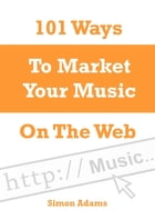 101 Ways to Market Your Music On the Web by Simon Adams