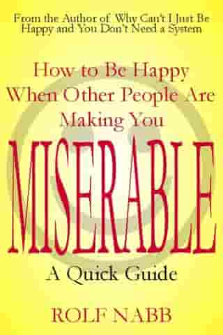 How to Be Happy When Other People Are Making You Miserable: A Quick Guide by Rolf Nabb