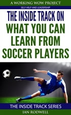 The Inside Track on What You Can Learn from Soccer Players by Ian Rodwell