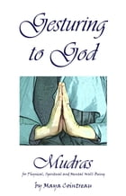 Gesturing to God: Mudras for Physical, Spiritual and Mental Well-Being by Maya Cointreau
