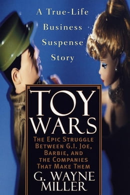 Book Toy Wars: The Epic Struggle Between G.I. Joe, Barbie, and the Companies That Make Them by G. Wayne Miller