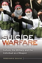 Suicide Warfare: Culture, the Military, and the Individual as a Weapon: Culture, the Military, and the Individual as a Weapon by Rosemarie Skaine