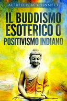 Il buddismo esoterico o positivismo indiano by Alfred Percy Sinnett