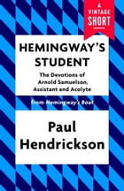 Hemingway's Student: The Devotions of Arnold Samuelson, Assistant and Acolyte by Paul Hendrickson