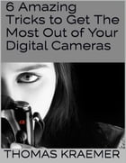6 Amazing Tricks to Get the Most Out of Your Digital Cameras by Thomas Kraemer