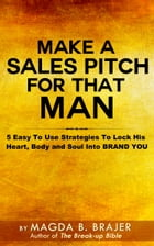 Make A Sales Pitch For That Man: 5 Easy To Use Strategies To Lock His Heart Body And Soul Into Brand You by Magda B. Brajer