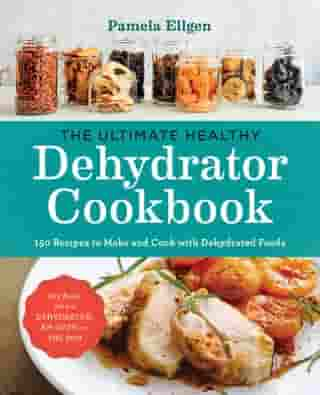 The Ultimate Healthy Dehydrator Cookbook: 150 Recipes to Make and Cook with Dehydrated Foods by Pamela Ellgen