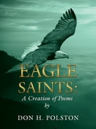 Eagle Saints: A Creation of Poems by Don H. Polston by Don H. Polston