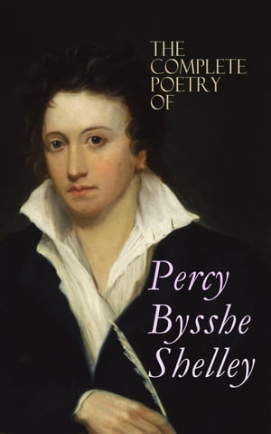 The Complete Poetry of Percy Bysshe Shelley: Prometheus Unbound, The Daemon of the World, Alastor, The Revolt of Islam, The Cenci, The Mask of Anarchy, The Witch of Atlas, Adonais, Hellas, Ode to the West Wind, Ozymandias, The Triumph of Life…