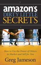 Amazon's Dirty Little Secrets: How to Use the Power of Others to Market and Sell for You by Greg Jameson