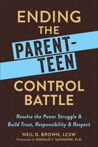 Ending the Parent-Teen Control Battle: Resolve the Power Struggle and Build Trust, Responsibility, and Respect by Neil D. Brown, LCSW