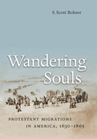 Wandering Souls: Protestant Migrations in America, 1630-1865 by S. Scott Rohrer