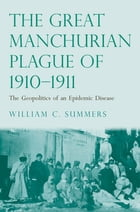The Great Manchurian Plague of 1910-1911: The Geopolitics of an Epidemic Disease by Dr. William C. Summers, M.D.