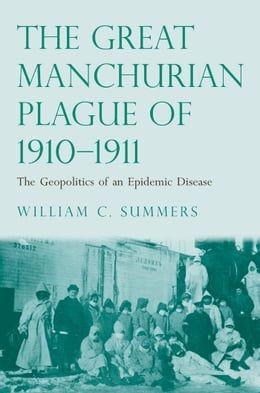 Book The Great Manchurian Plague of 1910-1911: The Geopolitics of an Epidemic Disease by Dr. William C. Summers, M.D.