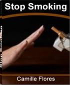 Stop Smoking: The Ultimate Guide for Stop Smoking Tips, Stop Smoking Hypnosis, Stop Smoking Benefits, Stop Smoking by Camille Flores