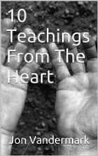 10 Teachings From The Heart - Part 1 by Jonathan Vandermark