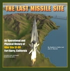 The Last Missile Site: An Operational and Physical History of Nike Site SF-88 Fort Barry, California by Stephen Haller