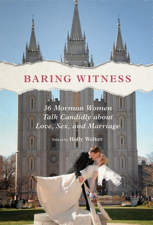 Baring Witness 36 Mormon Women Talk Candidly about Love,  Sex,  and Marriage