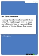 Learning the difference between black and white: The racial struggle between black and white Americans as represented in a selection of Chester Himes' by Ana Colton-Sonnenberg