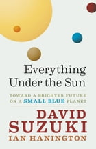 Everything Under the Sun: Toward a Brighter Future on a Small Blue Planet by David Suzuki