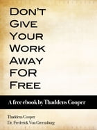 Don't Give Your Work Away For Free: A free ebook by Thaddeus Cooper by Thaddeus Cooper