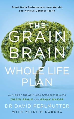 The Grain Brain Whole Life Plan Boost Brain Performance,  Lose Weight,  and Achieve Optimal Health