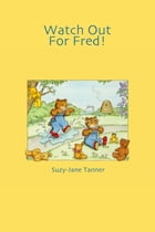 Watch Out For Fred! by Suzy-Jane Tanner