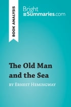 The Old Man and the Sea by Ernest Hemingway (Book Analysis): Detailed Summary, Analysis and Reading Guide by Bright Summaries