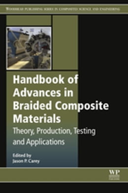 Book Handbook of Advances in Braided Composite Materials: Theory, Production, Testing and Applications by Jason P. Carey
