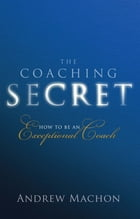 The Coaching Secret: How to be an exceptional coach by Dr Andrew Machon