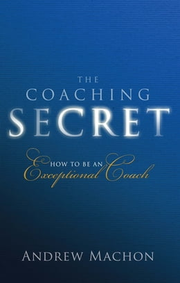 Book The Coaching Secret: How to be an exceptional coach by Dr Andrew Machon