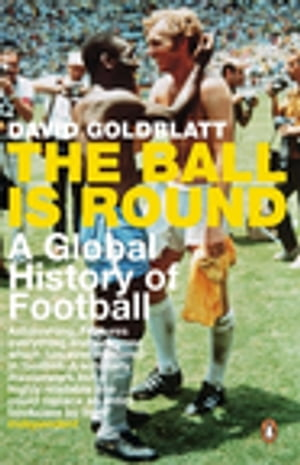 The Ball is Round A Global History of Football